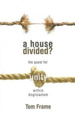 A House Divided? The Quest for Unity within Anglicanism : the quest for unity within Anglicanism - TOM FRAME