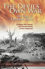 The Devil's Own War : The Diary of Herbert Hart: Gallipoli, the Somme and Passchendaele as They Happened - Herbert Hart