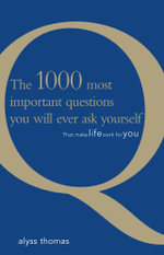 The 1000 Most Important Questions You Will Ever Ask Yourself : That Make Life Work for You - Alyss Thomas