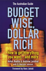 Budget Wise, Dollar Rich - the Australian Guide : How to Get Everything You Want and More - Anton Nadilo