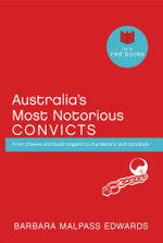 Australia's Most Notorious Convicts : From Thieves and Bushrangers to Murderers and Cannibals - Barbara Malpass Edwards