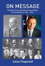 On Message : Political Communications of Australian Prime Ministers 1901 - 2014 - Julian Fitter