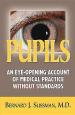 Pupils : An Eye-Opening Account of Medical Practice Without Standards - Bernard J Sussman