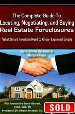 The Complete Guide to Locating, Negotiating and Buying Real Estate Foreclosures : What Smart Investors Need to Know - Explained Simply - Frankie Orlando