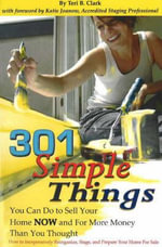 301 Simple Things You Can Do to Sell Your Home Now and for More Money Than You Thought : How to Inexpensively Reorganize, Stage and Prepare Your Home for Sale - Teri B. Clark