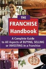 The Franchise Handbook : A Complete Guide to All Aspects of Buying, Selling or Investing in a Franchise - Kevin B. Murphy
