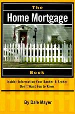 Home Mortgage Book : Insider Information Your Bank and Broker Don't Want You to Know - Dale Mayer
