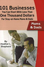 101 Businesses You Can Start with Less Than One Thousand Dollars - Moms and Dads : For Stay-at-Home Moms & Dads - Heather L. Shepherd