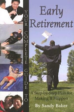Your Complete Guide to Early Retirement : A Step-by-Step Plan for Making it Happen - Sandy Baker