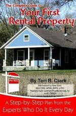 The Complete Guide to Your First Rental Property : A Step-by-Step Plan from the Experts Who Do it Every Day - Teri B. Clark