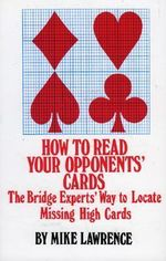How to Read Your Opponents Cards : The Bridge Experts' Way to Locate Missing High Cards - Mike Lawrence