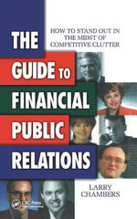 The Guide to Financial Public Relations : How to Stand Out in the Midst of Competitive Clutter - Larry Chambers