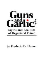 Guns and Garlic : Myths and Realities of Organized Crime - Frederic D. Homer