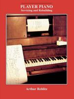 Player Piano Servicing and Rebuilding : A Treatise on How Player Pianos Function, and How to Get Them Back into Top Playing Condition If They Don't Work - Arthur A. Reblitz