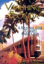 Vanishing Florida : A Personal Guide to Sights Rarely Seen - David T Warner