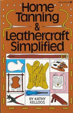 Home Tanning and Leathercraft Simplified - Kathy Kellogg