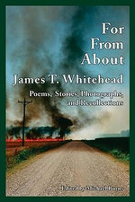 For, from, About James T.Whitehead : Poems, Stories, Photographs, and Recollections