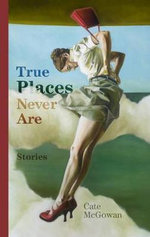 True Places Never Are : Short Stories - Cate McGowan