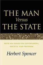 The Man Versus the State : With Six Essays on Government, Society and Freedom - Herbert Spencer