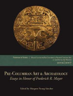 Pre-Columbian Art & Archaeology : Essays in Honor of Frederick R. Mayer: Papers from the 2002 & 2007 Mayer Center Symposia at the Denver Art Museum