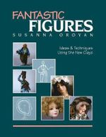 Fantastic Figures : Ideas and Techniques Using the New Clays - Susanna Oroyan