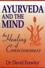 Ayurveda and the Mind : The Healing of Consciousness - David Frawley