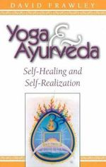 Yoga and Ayurveda : Self-healing and Self-realization - David Frawley