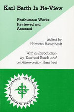Karl Barth in Re-View : Posthumous Works Reviewed and Assessed - H. Martin Rumscheidt