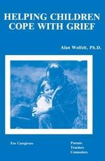 Helping Children Cope with Grief : For Caregivers, Parents, Teachers, Counsellors - Alan Wolfelt