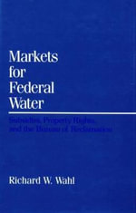 Markets for Federal Water : Subsidies, Property Rights, and the Bureau of Reclamation - Richard W. Wahl