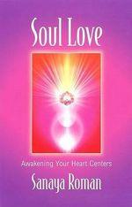 Soul Love : Awakening Your Heart Centres - Sanaya Roman