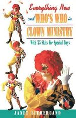Everything New and Who's Who in Clown Ministry : With 75 Skits for Special Days - Janet Litherland
