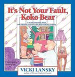 It's Not Your Fault, Koko Bear : A Read-Together Book for Parents and Young Children During Divorce :  A Read-Together Book for Parents and Young Children During Divorce - Vicki Lansky