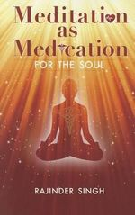 Meditation as Medication for the Soul : The Essential Guide to Balancing Your Body's Energ... - Rajinder Singh