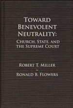 Toward Benevolent Neutrality : Church, State, and the Supreme Court - Robert T. Miller