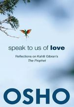 Speak to Us of Love : Reflections on Kahlil Gibran's the Prophet - Osho