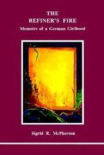 The Refiner's Fire : Memoirs of a German Girlhood - Sigrid McPherson