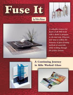 Fuse it : A Continuing Journey in Kiln Worked Glass - Petra Kaiser