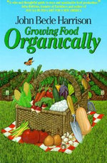 Growing Food Organically : The Key to Healthy Soil for Pest-Free Gardening and Farming - John B Harris