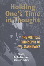 Holding One's Time in Thought : The Political Philosophy of W. J. Stankiewicz - Bogdan Czaykowski
