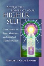 Access the Power of Your Higher Self : Your Source of Inner Guidance and Spiritual Transformation - Elizabeth Clare Prophet