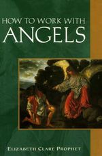How to Work with Angels : Your Source of Inner Guidance and Spiritual Transf... - Elizabeth Clare Prophet