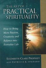 The Art of Practical Spirituality : How to Bring More Passion, Creativity and Balance Into Everyday Life :  How to Bring More Passion, Creativity and Balance Into Everyday Life - Elizabeth Clare Prophet