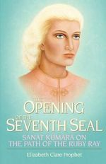 The Opening of the Seventh Seal :  Sanat Kumara on the Path of the Ruby Ray - Elizabeth Clare Prophet