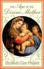 The Age of the Divine Mother :  The Spiritual Dimension of Love and Relationships - Elizabeth Clare Prophet