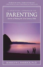 A Spiritual Approach to Parenting : Secrets of Raising the 21st Century Child - Marilyn C. Barrick