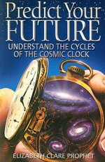 Predict Your Future : Understand the Cycles of the Cosmic Clock - Elizabeth Clare Prophet