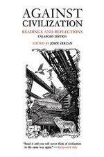 Against Civilization : Readings and Reflections :  Readings and Reflections