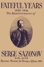 Fateful Years 1909-1916 the Reminiscences of Serge Sazonov G.C.B., G.C.V.O. Russian Minister for Foreign Affairs : 1914 - Serge Sazonov