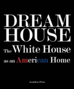 Dream House : The White House as an American Home - Ulysses Grant Dietz